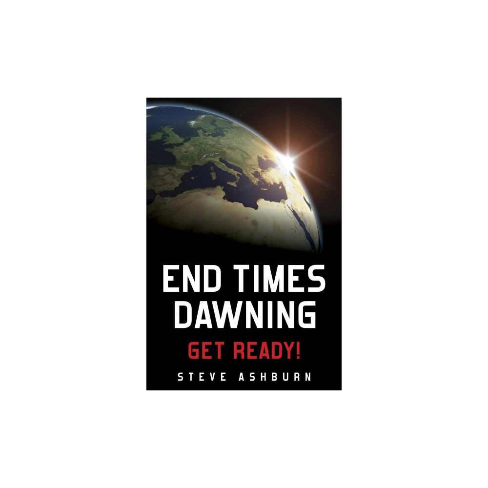 End Times Dawning : Get Ready! - by Steve Ashburn (Paperback)