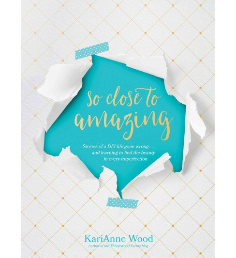 So Close to Amazing : Stories of a DIY Life Gone Wrong... and Learning to Find the Beauty in Every - image 1 of 1