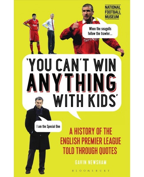 You Can't Win Anything With Kids : A History of the English Premier League Told Through Quotes - image 1 of 1