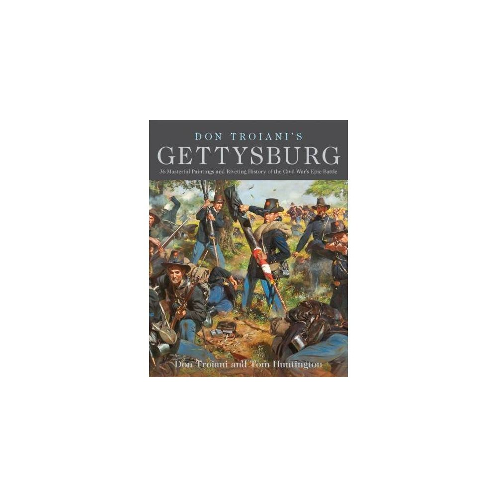 Don Troiani's Gettysburg : 36 Masterful Paintings and Riveting History of the Civil War's Epic Battle