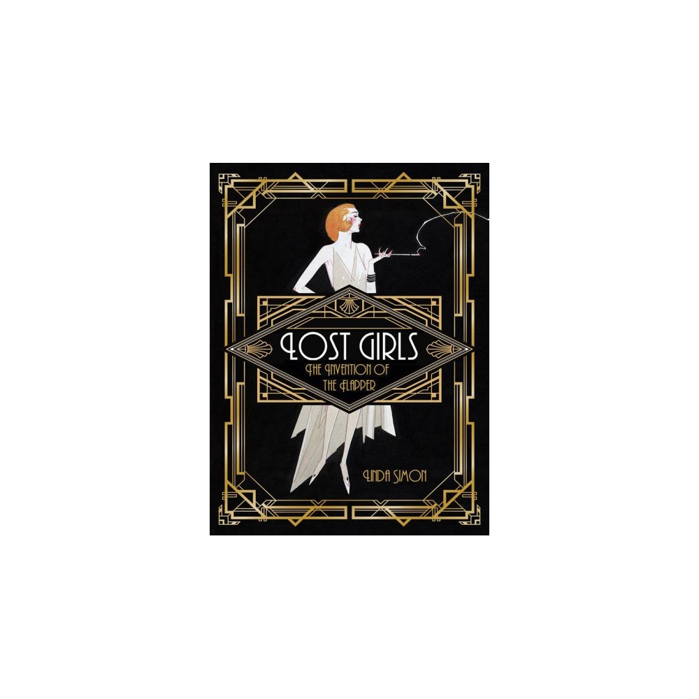 Lost Girls : The Invention of the Flapper - by Linda Simon (Hardcover)