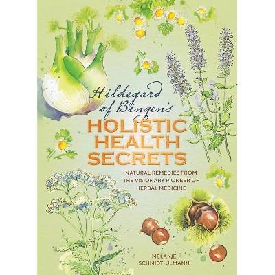 Hildegarde of Bingen's Holistic Health Secrets - by  Mélanie Schmidt-Ulmann (Hardcover)