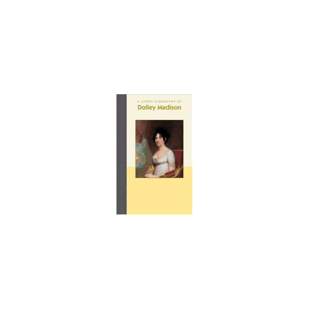 Short Biography of Dolley Madison - by Lucinda Frailley (Hardcover)