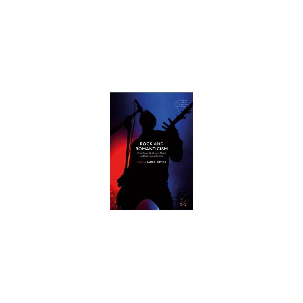 Rock and Romanticism : Post-punk, Goth, and Metal As Dark Romanticisms - (Hardcover)