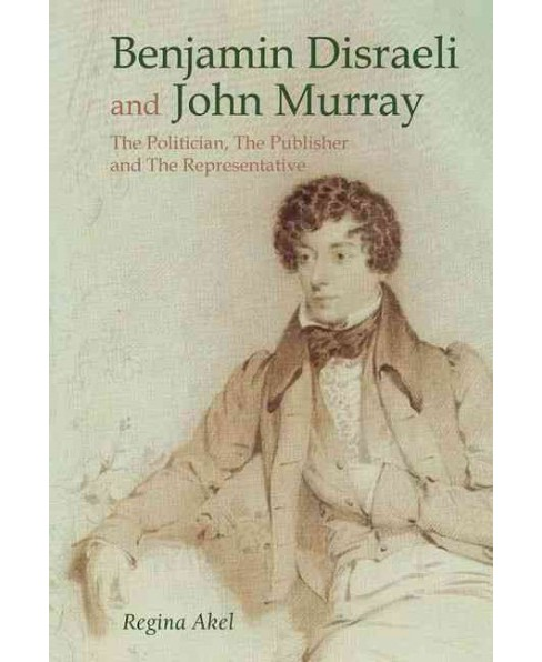 Benjamin Disraeli and John Murray : The Politician, the Publisher and the Representative (Hardcover) - image 1 of 1