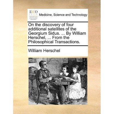 On the Discovery of Four Additional Satellites of the Georgium Sidus. ... by William Herschel, ... from the Philosophical Transactions. - (Paperback)