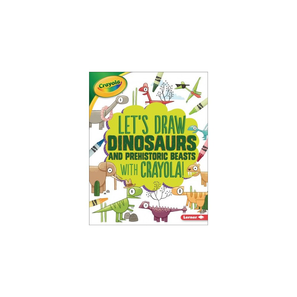 Let's Draw Dinosaurs and Prehistoric Beasts With Crayola! - (Paperback)