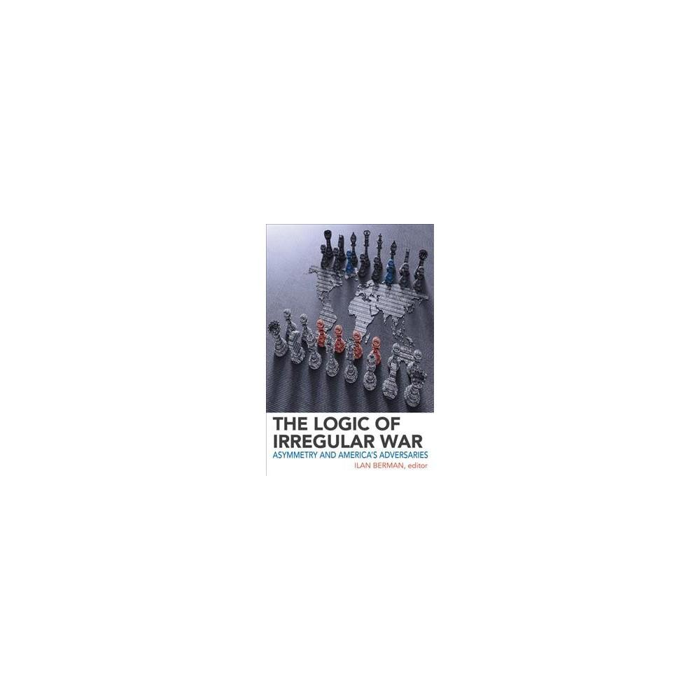 Logic of Irregular War : Asymmetry and America's Adversaries - (Hardcover)