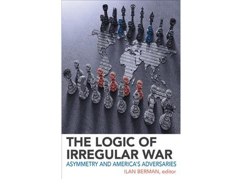 Logic of Irregular War : Asymmetry and America's Adversaries -  (Hardcover) - image 1 of 1
