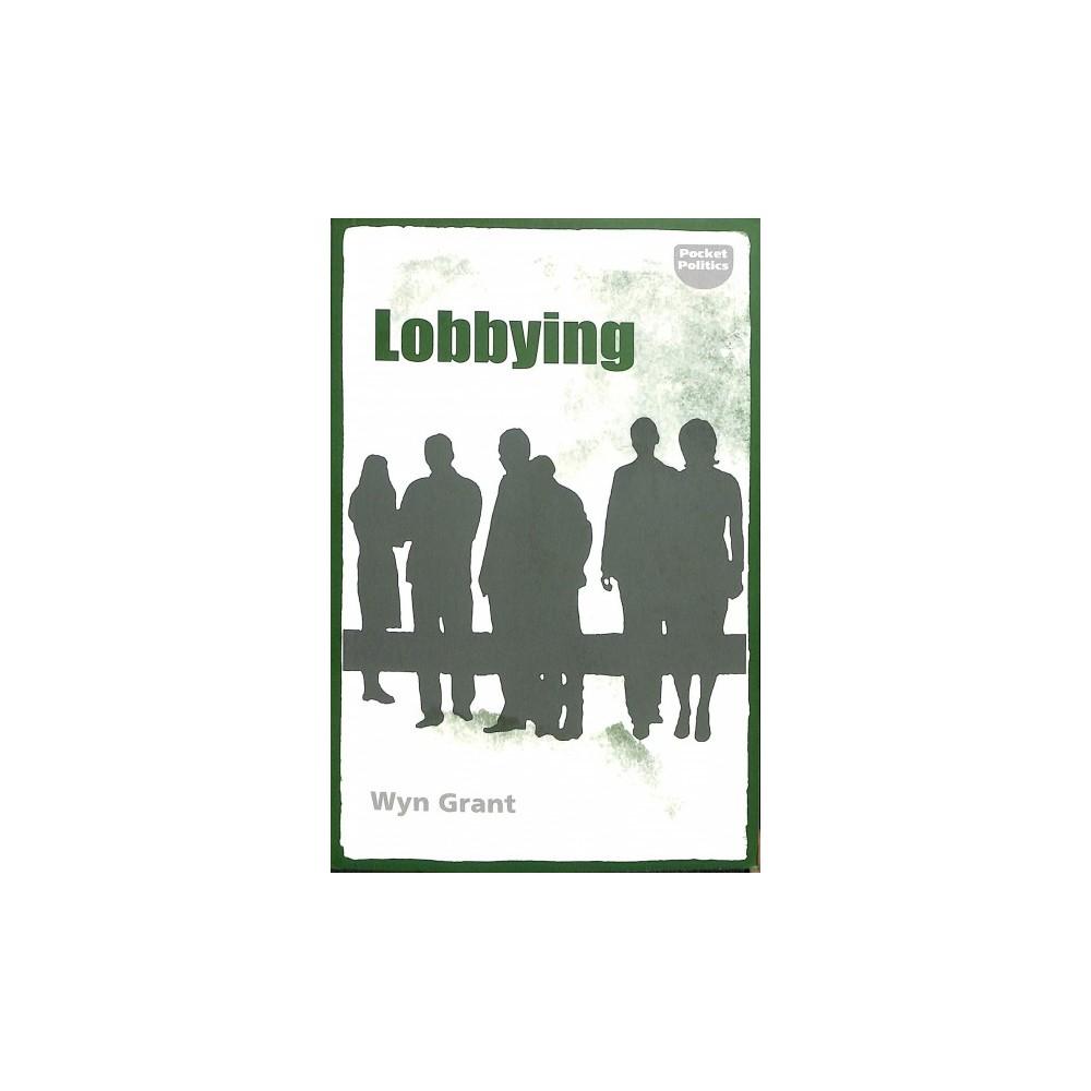 Lobbying : The Darkside of Politics - (Pocket Politics) by Wyn Grant (Paperback)