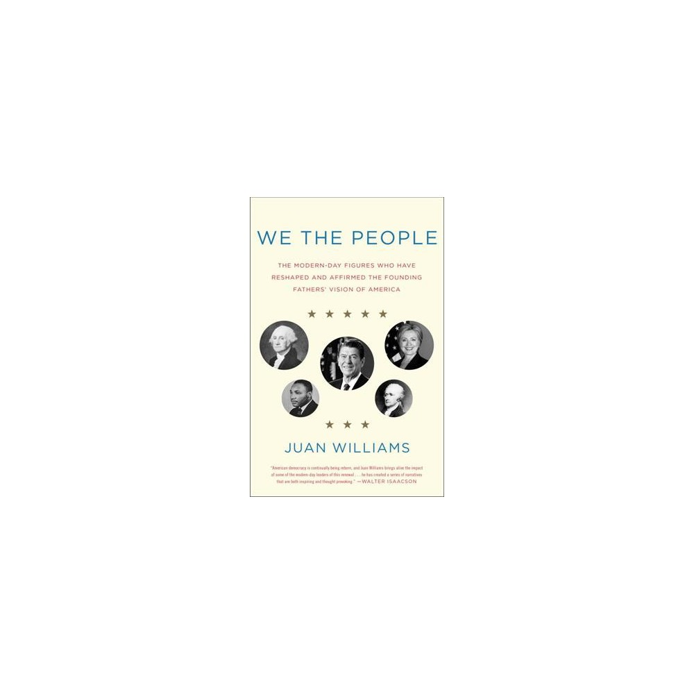 We the People : The Modern-Day Figures Who Have Reshaped and Affirmed the Founding Fathers' Vision of
