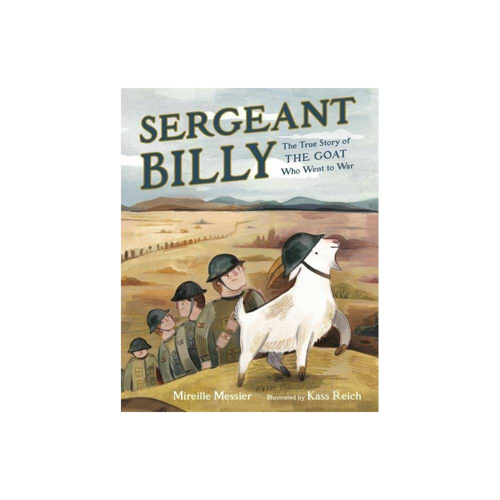 Sergeant Billy - by Mireille Messier (Hardcover) A delightful tale inspired by the true story of a brave goat war hero. Perfect for fans of Finding Winnie and Rescue and Jessica. During World War I, a goat named Billy was adopted by a platoon of soldiers and made his way across the ocean to be part of the war effort. Billy . . . - Trained with the soldiers - Was smuggled across the ocean - Got snuck into the frontlines in a box of oranges - Ate some secret documents and was arrested for treason - Got trench foot - Head-butted soldiers into a trench and saved them from a shell - Came back home a decorated war hero This charming true story follows Sergeant Billy from his small prairie town to the trenches of World War I and back, through harrowing moments, sad moments, moments of camaraderie and moments of celebration. This unforgettable goat and the platoon that loved him will capture your heart!