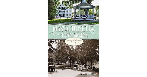 Massachusetts Town Greens : A History of the State's Common Centers (Paperback) (Eric Hurwitz) - image 1 of 1