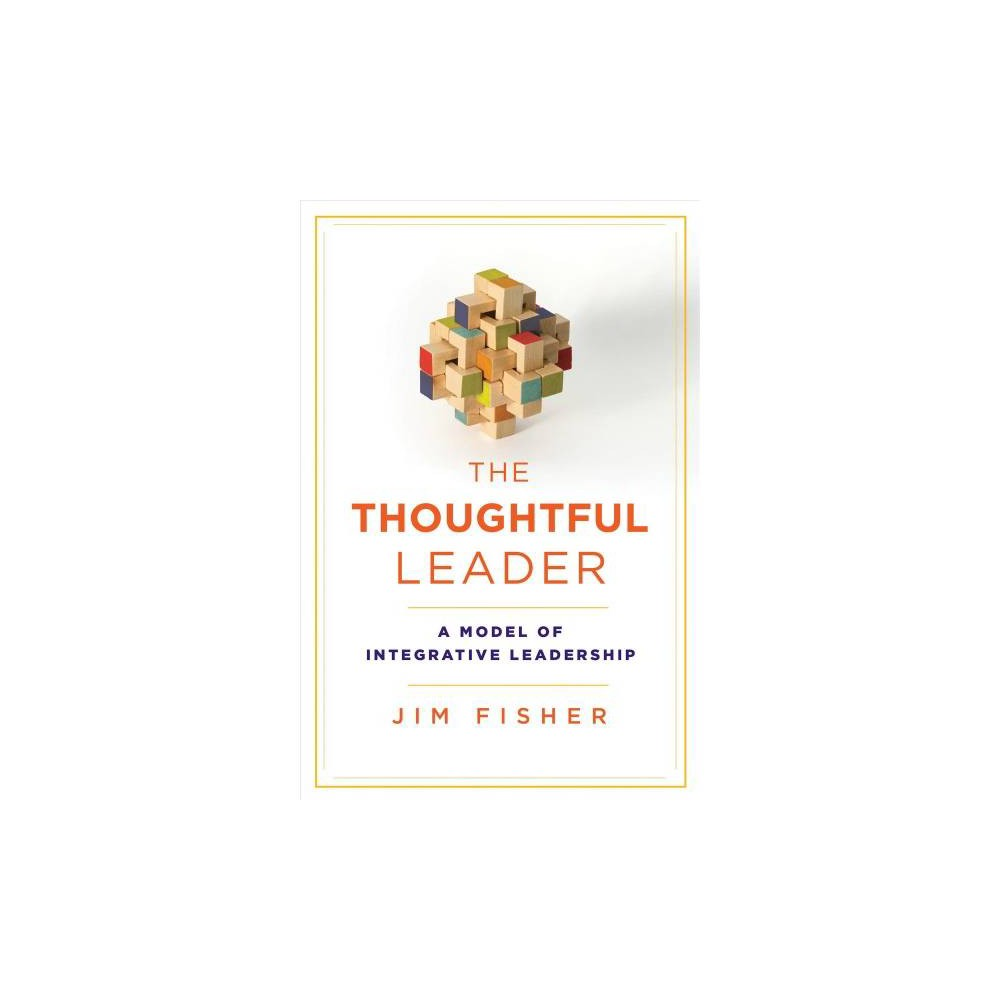 Thoughtful Leader : A Model of Integrative Leadership - by Jim Fisher (Paperback)