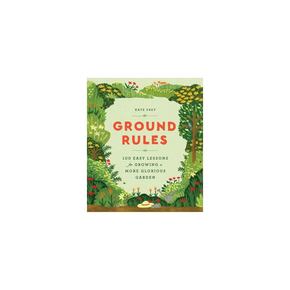 Ground Rules : 100 Easy Lessons for Growing a More Glorious Garden - by Kate Frey (Hardcover)