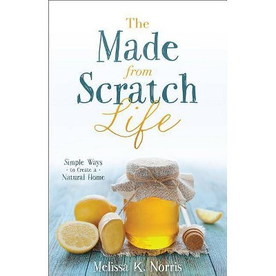 The Made-From-Scratch Life - by  Melissa K Norris (Paperback)
