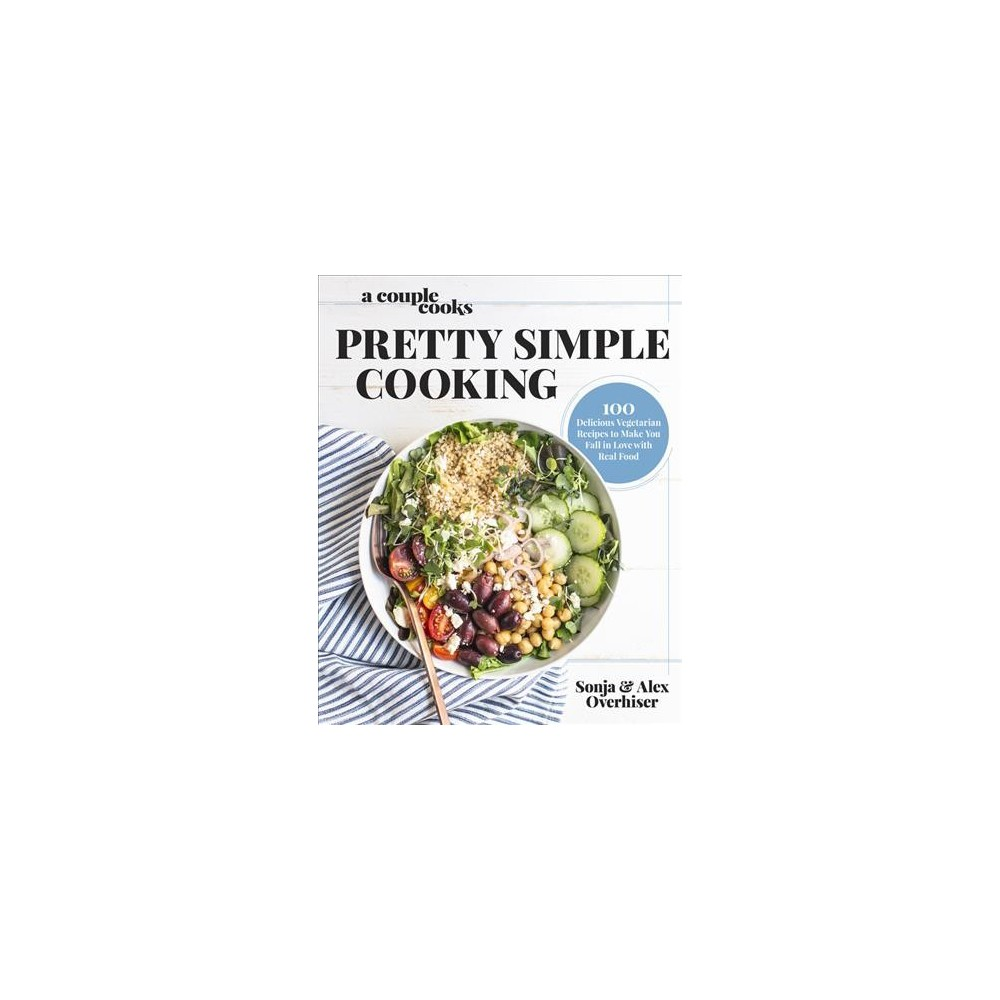 Pretty Simple Cooking : 100 Delicious Vegetarian Recipes to Make You Fall in Love With Real Food