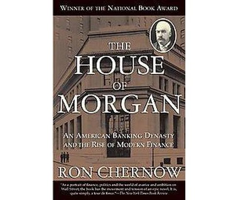 House of Morgan : An American Banking Dynasty and the Rise of Modern Finance (Paperback) (Ron Chernow) - image 1 of 1