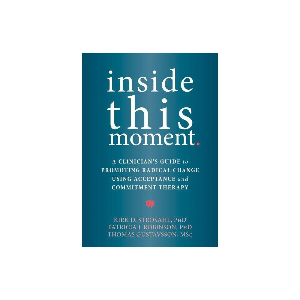 Inside This Moment By Kirk D Strosahl Patricia J Robinson Thomas Gustavsson Paperback