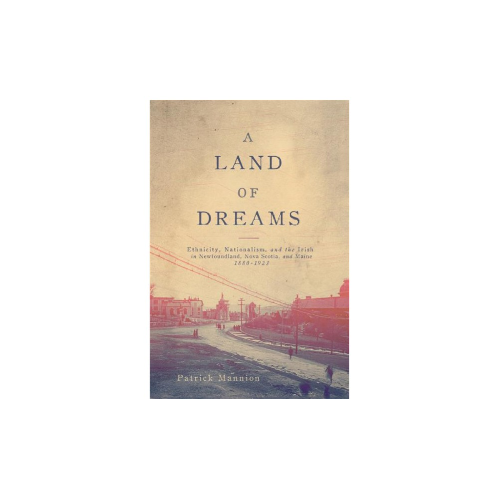 Land of Dreams : Ethnicity, Nationalism, and the Irish in Newfoundland, Nova Scotia, and Maine,
