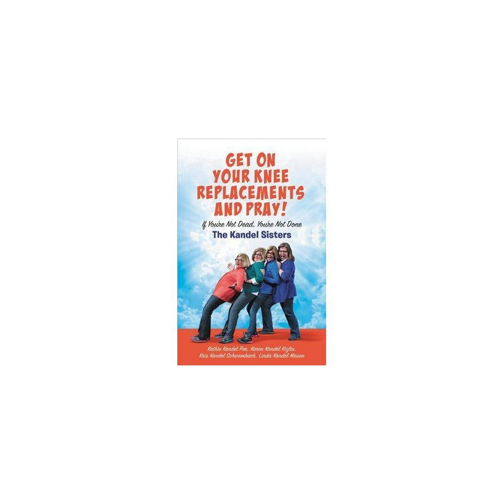 Get on Your Knee Replacements and Pray! : If You're Not Dead, You're Not Done - (Hardcover)