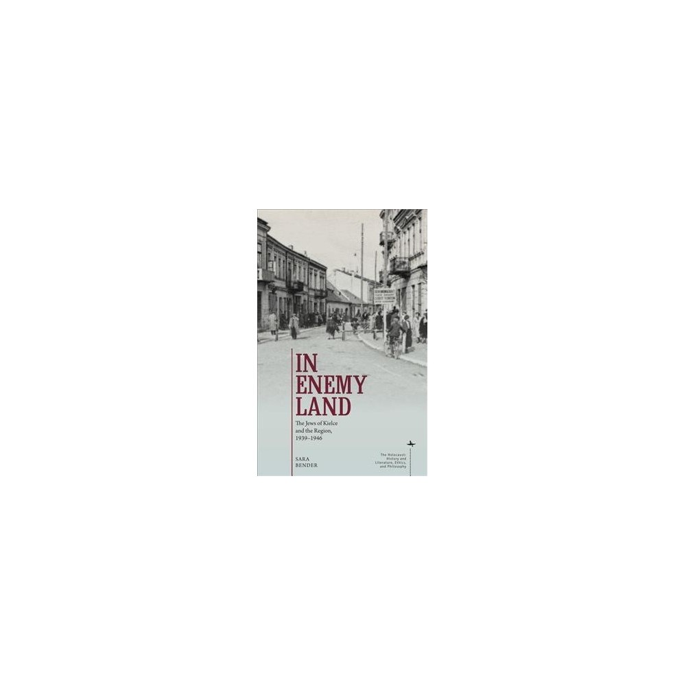 In Enemy Land : The Jews of Kielce and the Region, 1939-1946 - by Sara Bender (Hardcover)