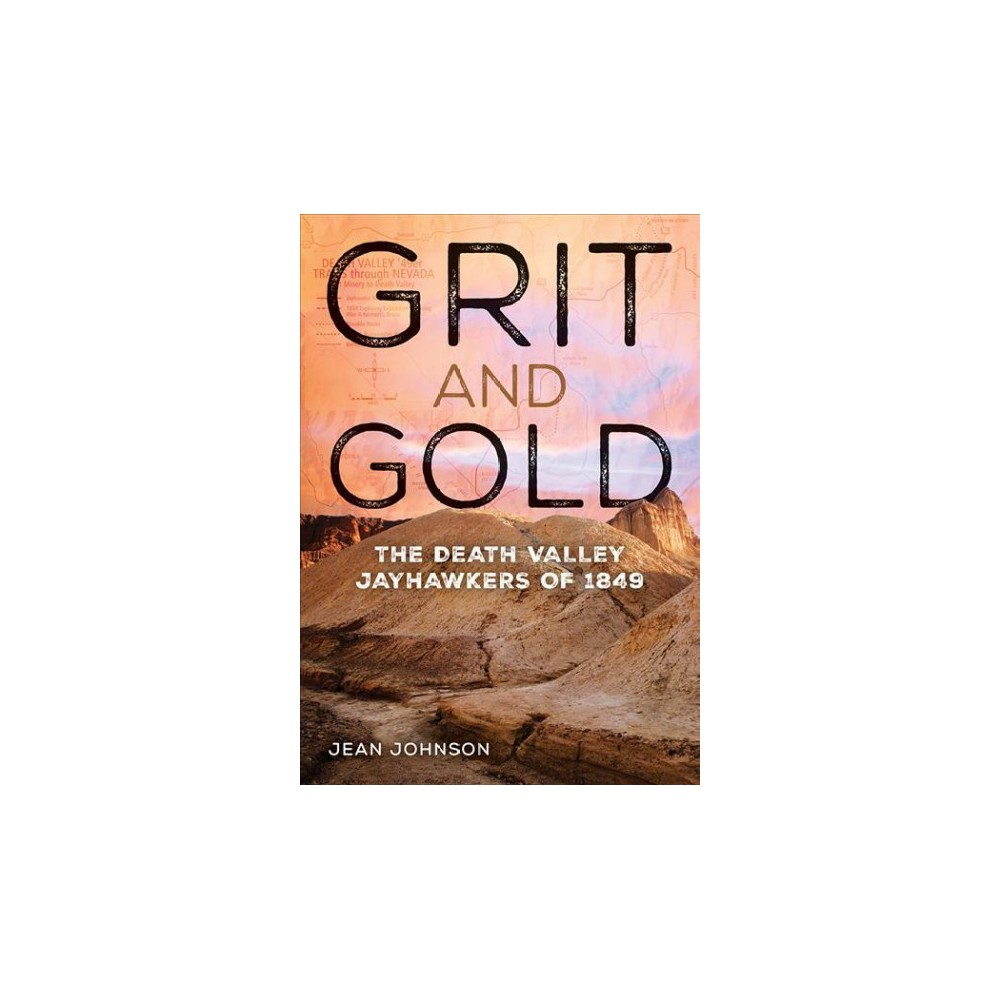 Grit and Gold : The Death Valley Jayhawkers of 1849 - by Jean Johnson (Hardcover)