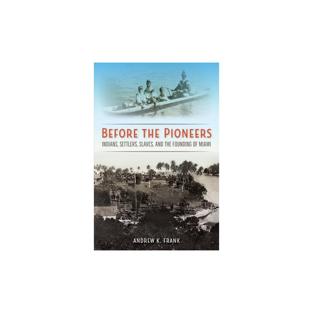 Before the Pioneers : Indians, Settlers, Slaves, and the Founding of Miami - (Hardcover)