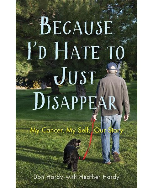Because I'd Hate to Just Disappear : My Cancer, My Self, Our Story -  by Don Hardy (Paperback) - image 1 of 1