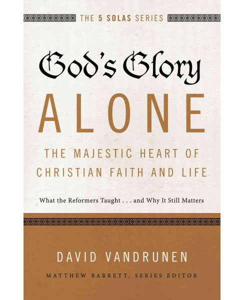 God's Glory Alone : The Majestic Heart of Christian Faith and Life; What the Reformers Taught...and Why - image 1 of 1