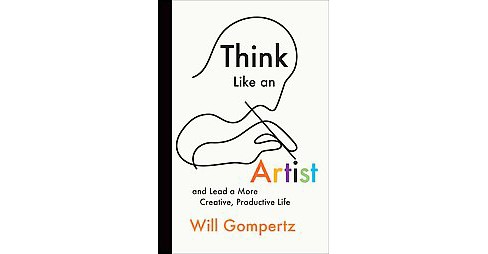 Think Like an Artist : And Lead a More Creative, Productive Life (Hardcover) (Will Gompertz) - image 1 of 1