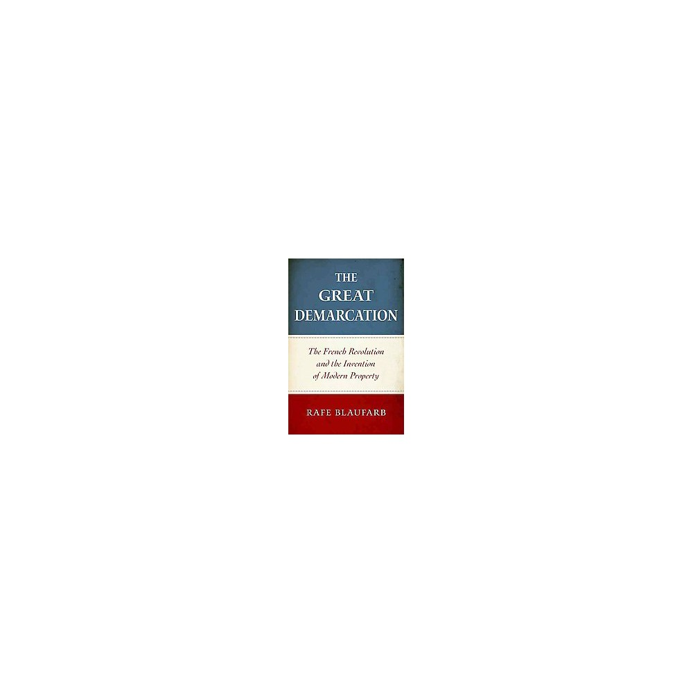 Great Demarcation : The French Revolution and the Invention of Modern Property (Hardcover) (Rafe