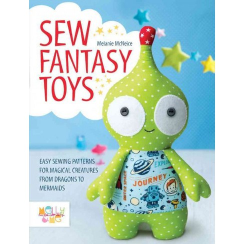 Sew Fantasy Toys Easy Sewing Patterns For Magical Creatures From