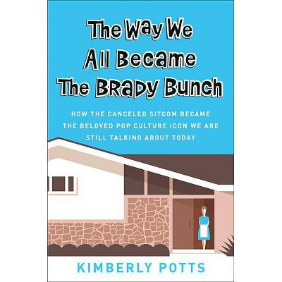 The Way We All Became the Brady Bunch - by  Kimberly Potts (Hardcover)