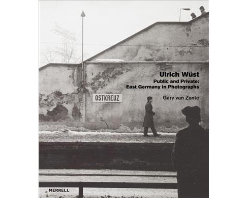 Ulrich Wüst : Public and Private: East Germany in Photographs -  by Gary A. Van Zante (Hardcover) - image 1 of 1