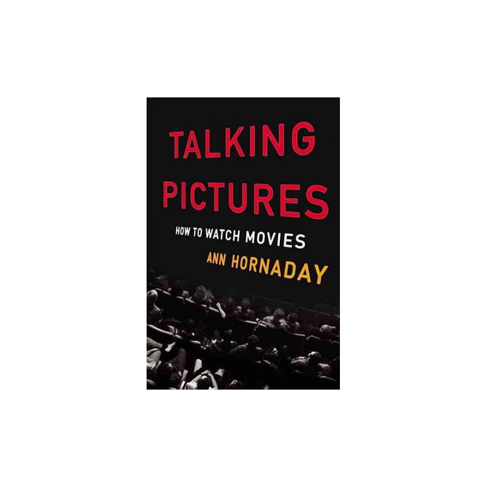 Talking Pictures : How to Watch Movies - by Ann Hornaday (Hardcover)
