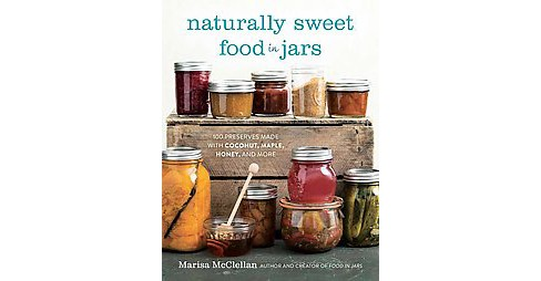 Naturally Sweet Food in Jars : 100 Preserves Made With Coconut, Maple, Honey, and More (Hardcover) - image 1 of 1