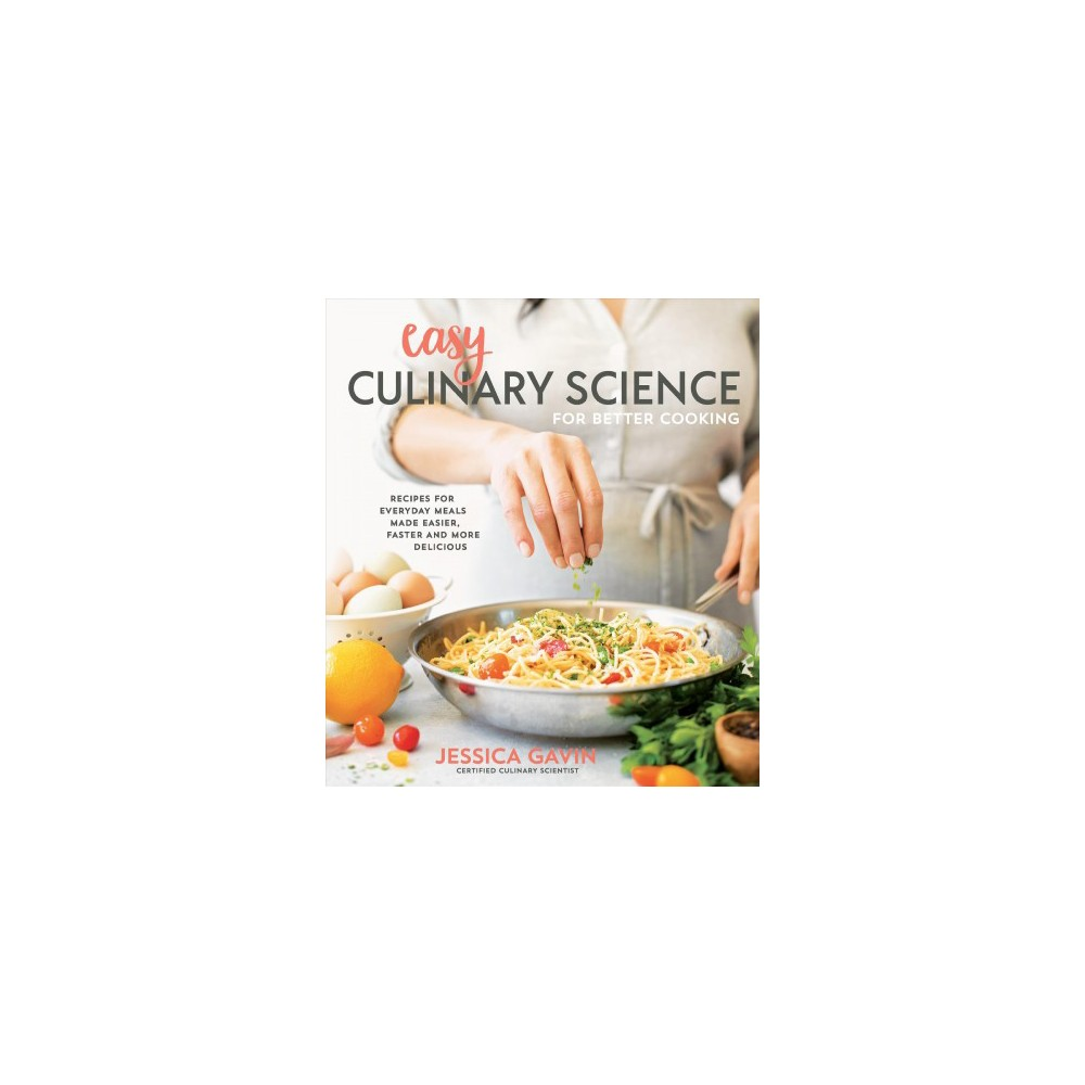 Easy Culinary Science for Better Cooking : Recipes for Everyday Meals Made Easier, Faster and More