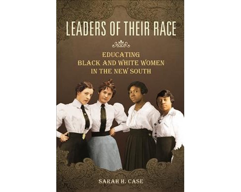 Leaders of Their Race : Educating Black and White Women in the New South (Paperback) (Sarah H. Case) - image 1 of 1