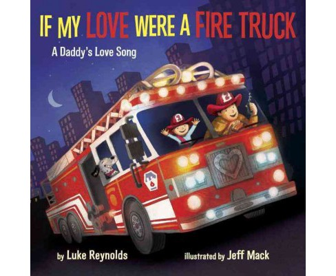 If My Love Were a Fire Truck : A Daddy's Love Song -   Book 1 by Luke Reynolds (Hardcover) - image 1 of 1