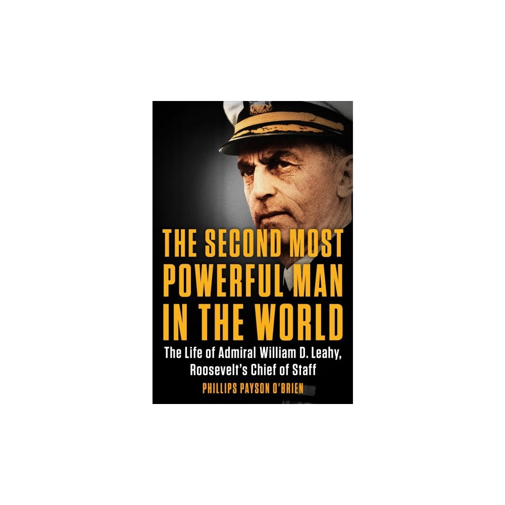 Second Most Powerful Man in the World : The Life of Admiral William D. Leahy, Roosevelt's Chief of Staff