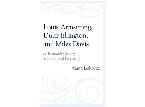 Louis Armstrong, Duke Ellington, and Miles Davis : A Twentieth-century Transnational Biography - image 1 of 1