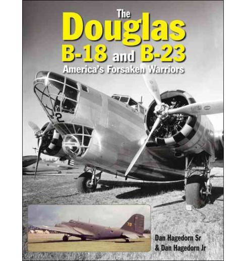 Douglas B-18 and B-23 : America's Forsaken Warriors (Hardcover) (Sr. Dan Hagedorn) - image 1 of 1