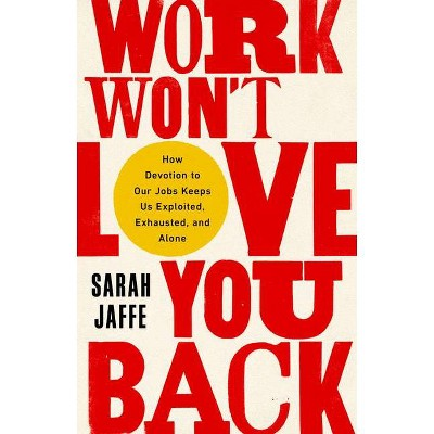 Work Won't Love You Back - by  Sarah Jaffe (Hardcover)