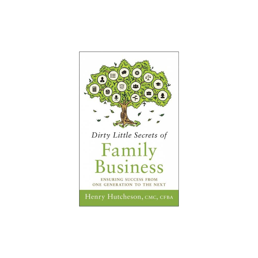 Dirty Little Secrets of Family Business : Ensuring Success from One Generation to the Next - (Hardcover)