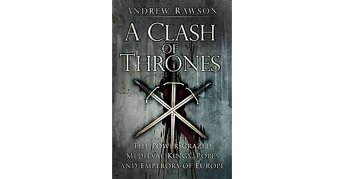 Clash of Thrones : The Power-Crazed Medieval Kings, Popes and Emperors of Europe (Paperback) (Andrew - image 1 of 1