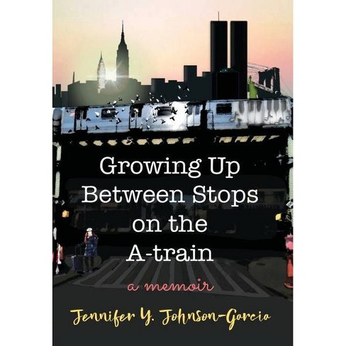 Growing Up Between Stops on the A-train - by  Jennifer y Johnson-Garcia (Hardcover) - image 1 of 1