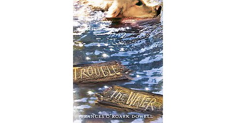 Trouble the Water (Hardcover) (Frances O'Roark Dowell) - image 1 of 1