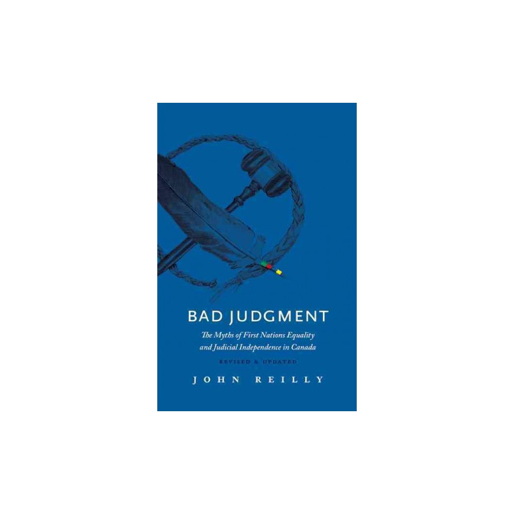 Bad Judgment : The Myths of First Nations Equality and Judicial Independence in Canada (Paperback) (John