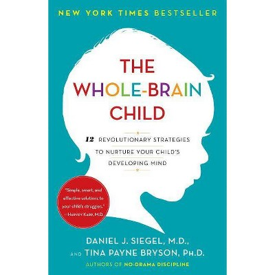 The Whole-Brain Child - by Daniel J Siegel & Tina Payne Bryson (Paperback)